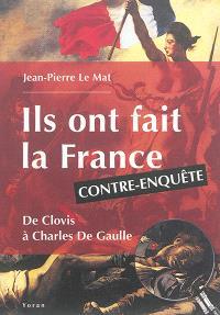 Ils ont fait la France : de Clovis à Charles de Gaulle : contre-enquête