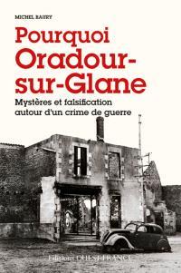 Pourquoi Oradour-sur-Glane : mystères et falsification autour d'un crime de guerre