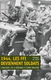 1944, les FFI deviennent soldats : l'amalgame : de la Résistance à l'armée régulière