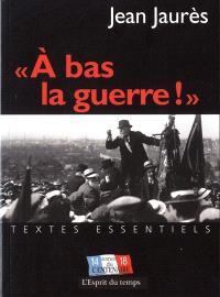 A bas la guerre ! : assassinat de Jean Jaurès et Guerre de 1914-1918 : édition du Centenaire