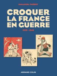 Croquer la France en guerre : 1939-1945