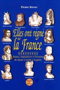 Elles ont régné sur la France : reines, impératrices et favorites, de sainte Clotilde à Eugénie