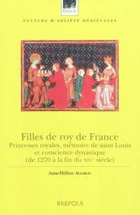 Filles de roy de France : princesses royales, mémoire de Saint Louis et conscience dynastique : de 1270 à la fin du XIVe siècle