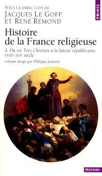Histoire de la France religieuse. Volume 3, Du roi très chrétien à la laïcité républicaine : XVIIIe-XIXe siècle