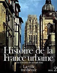 Histoire de la France urbaine. Volume 2, La Ville médiévale : des Carolingiens à la Renaissance