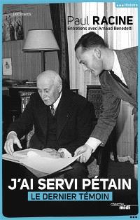 J'ai servi Pétain : le dernier témoin : entretiens avec Arnaud Benedetti