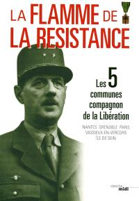 La flamme de la Résistance : les 5 communes Compagnon de la Libération : Nantes, Grenoble, Paris, Vassieux en-Vercors, île de Sein