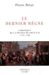 Le dernier règne : chronique de la France de Louis XVI (1774-1789)