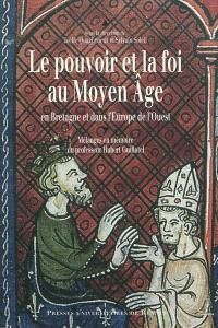 Le pouvoir et la foi au Moyen Age en Bretagne et dans l'Europe de l'Ouest : mélanges en mémoire du professeur Hubert Guillotel