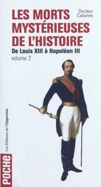 Les morts mystérieuses de l'histoire. Volume 2, Rois, reine et princes français de Louis XIII à Napoléon III