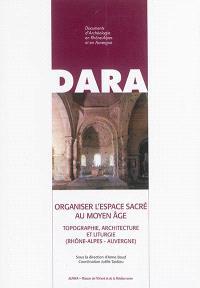 Organiser l'espace sacré au Moyen Age : topographie, architecture et liturgie (Rhône-Alpes, Auvergne)