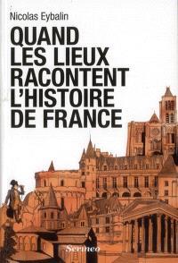 Quand les lieux racontent l'Histoire de France
