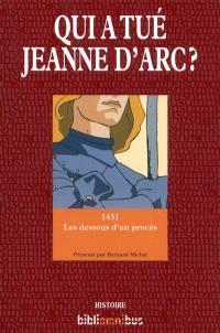 Qui a tué Jeanne d'Arc ? : 1431 : les dessous d'un procès