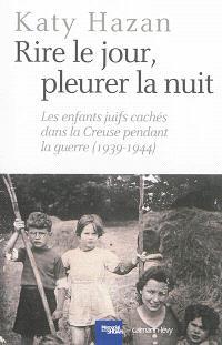 Rire le jour, pleurer la nuit : les enfants juifs cachés dans la Creuse pendant la guerre, 1939-1944