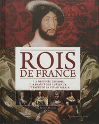 Rois de France : la destinée des rois, la beauté des châteaux, le faste de la vie au palais