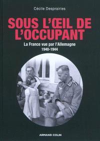 Sous l'oeil de l'occupant : la France vue par l'Allemagne : 1940-1944