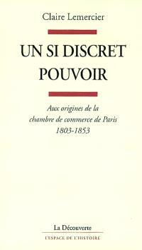 Un si discret pouvoir : aux origines de la chambre de commerce de Paris, 1803-1853