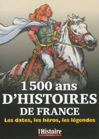 1.500 ans d'histoires de France : les dates, les héros, les légendes