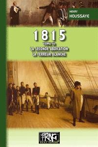 1815. Volume 3, La seconde abdication, la terreur blanche