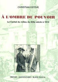 A l'ombre du pouvoir : le Cantal du milieu du XIXe siècle à 1914