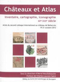 Châteaux et atlas, inventaire, cartographie, iconographie XIIe-XVIIe siècle : actes du second colloque international au château de Bellecroix, 19-21 octobre 2012