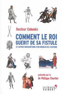 Comment le roi guérit de sa fistule : et autres indiscrétions d'un médecin de l'histoire