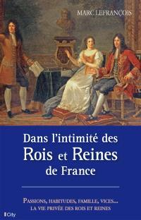 Dans l'intimité des rois et reines de France : passions, habitudes, famille, vices : la vie privée des rois et des reines