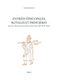 Entrées épiscopales, royales et princières dans les villes du centre-ouest du royaume de France, XIIIe-XVIe siècles