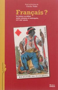 Français ? : la nation en débat entre colonies et métropole, XVIe-XIXe siècle