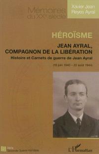 Héroïsme : Jean Ayral, compagnon de la Libération : histoire et carnets de guerre de Jean Ayral (18 juin 1940-22 août 1944)