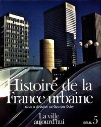 Histoire de la France urbaine. Volume 5, La Ville aujourd'hui : croissance urbaine et crise du citadin