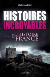 Histoires incroyables de l'histoire de France