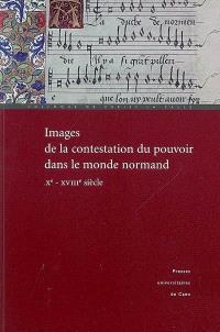 Images de la contestation du pouvoir dans le monde normand (Xe-XVIIIe siècle) : actes du colloque de Cerisy-la-Salle, 29 septembre-3 octobre 2004