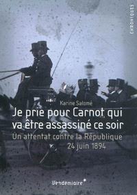 Je prie pour Carnot qui va être assassiné ce soir : un attentat contre la République, 24 juin 1894