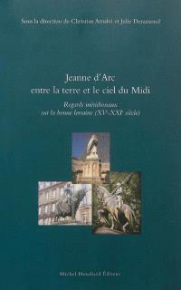 Jeanne d'Arc entre la terre et le ciel du Midi : regards méridionaux sur la bonne Lorraine, XVe-XXIe siècle