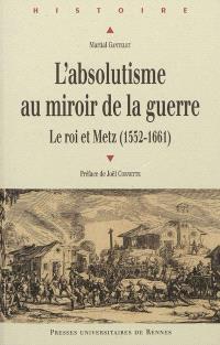 L'absolutisme au miroir de la guerre : le roi et Metz (1552-1661)