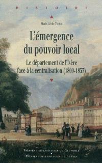 L'émergence du pouvoir local : le département de l'Isère face à la centralisation (1800-1837)