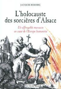 L'holocauste des sorcières d'Alsace : un effroyable massacre au coeur de l'Europe humaniste