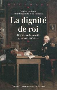 La dignité de roi : regards sur la royauté au premier XIXe siècle