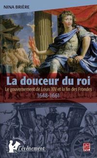 La douceur du roi  : le gouvernement de Louis XIV et la fin des Frondes (1648-1661)