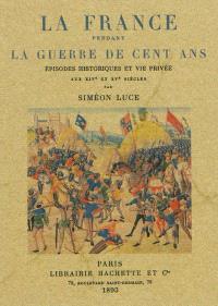 La France pendant la guerre de Cent Ans : épisodes historiques et vie privée aux XIVe et XVe siècles