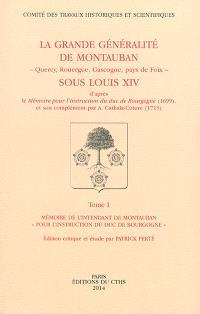 La grande généralité de Montauban (Quercy, Rouergue, Gascogne, pays de Foix) sous Louis XIV : d'après le Mémoire pour l'instruction du duc de Bourgogne (1699) et son complément par A. Cathala-Coture (1713)