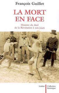 La mort en face : histoire du duel de la Révolution à nos jours