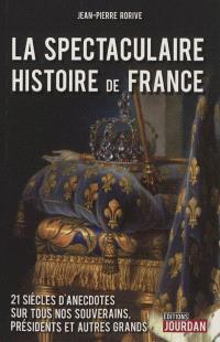 La spectaculaire histoire de France : 21 siècles d'anecdotes sur tous nos souverains, présidents et autres grands