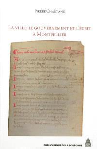 La ville, le gouvernement et l'écrit à Montpellier (XIIe-XIVe siècle) : essai d'histoire sociale