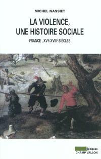 La violence, une histoire sociale : France, XVIe-XVIIIe siècles