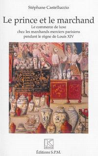 Le prince et le marchand : le commerce de luxe chez les marchands merciers parisiens pendant le règne de Louis XIV