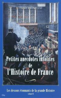 Les dessous étonnants de la grande Histoire. Volume 2, Petites anecdotes insolites de l'histoire de France