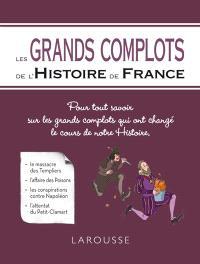 Les grands complots de l'histoire de France : pour tout savoir sur les grands complots qui ont changé le cours de notre histoire