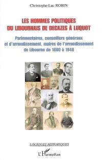 Les hommes politiques du Libournais de Decazes à Luquot : parlementaires, conseillers généraux et d'arrondissement, maires de l'arrondissement de Libourne de 1800 à 1940
